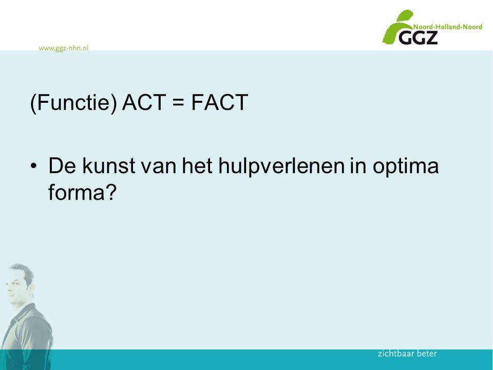 (Functie) ACT = FACT De kunst van het hulpverlenen in optima forma?