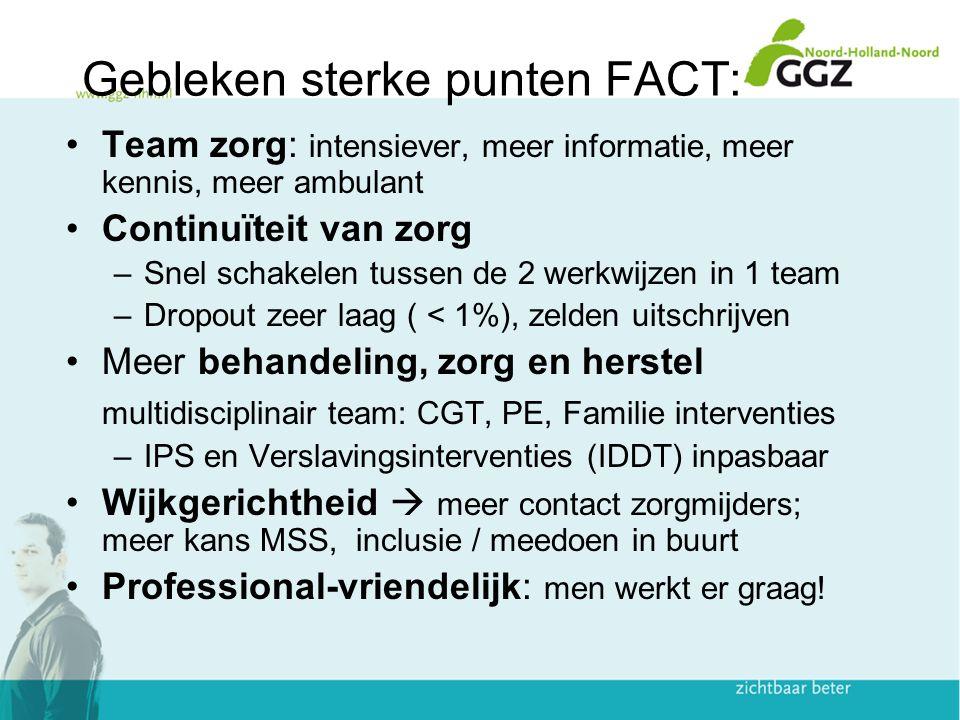 Gebleken sterke punten FACT: Team zorg: intensiever, meer informatie, meer kennis, meer ambulant Continuïteit van zorg –Snel schakelen tussen de 2 wer