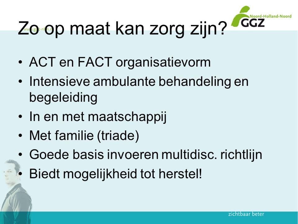 Zo op maat kan zorg zijn? ACT en FACT organisatievorm Intensieve ambulante behandeling en begeleiding In en met maatschappij Met familie (triade) Goed