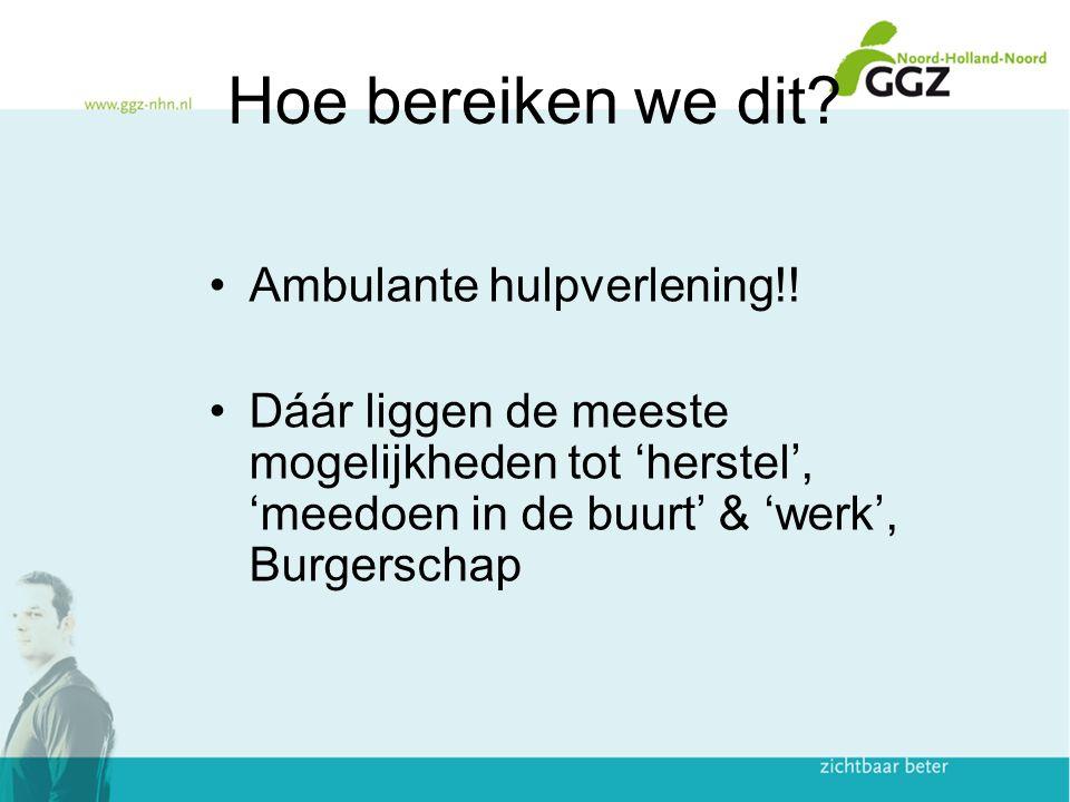 Hoe bereiken we dit? Ambulante hulpverlening!! Dáár liggen de meeste mogelijkheden tot 'herstel', 'meedoen in de buurt' & 'werk', Burgerschap