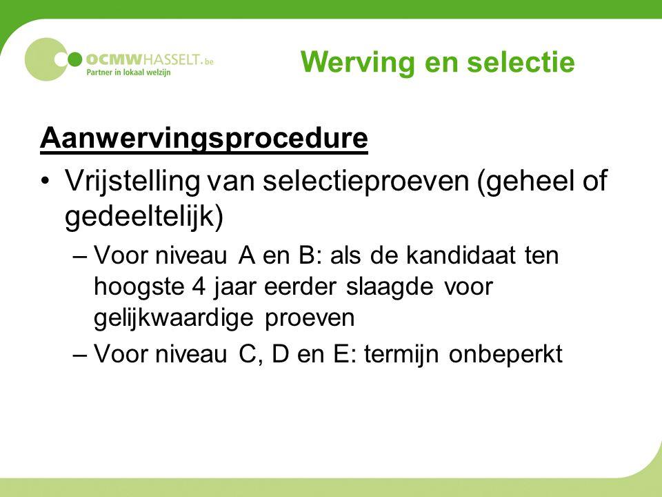 Werving en selectie Aanwervingsprocedure Vrijstelling van selectieproeven (geheel of gedeeltelijk) –Voor niveau A en B: als de kandidaat ten hoogste 4 jaar eerder slaagde voor gelijkwaardige proeven –Voor niveau C, D en E: termijn onbeperkt
