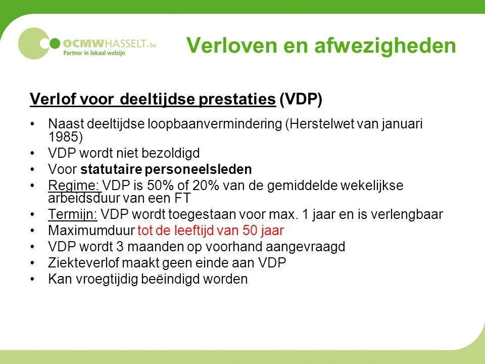 Verloven en afwezigheden Verlof voor deeltijdse prestaties (VDP) Naast deeltijdse loopbaanvermindering (Herstelwet van januari 1985) VDP wordt niet bezoldigd Voor statutaire personeelsleden Regime: VDP is 50% of 20% van de gemiddelde wekelijkse arbeidsduur van een FT Termijn: VDP wordt toegestaan voor max.