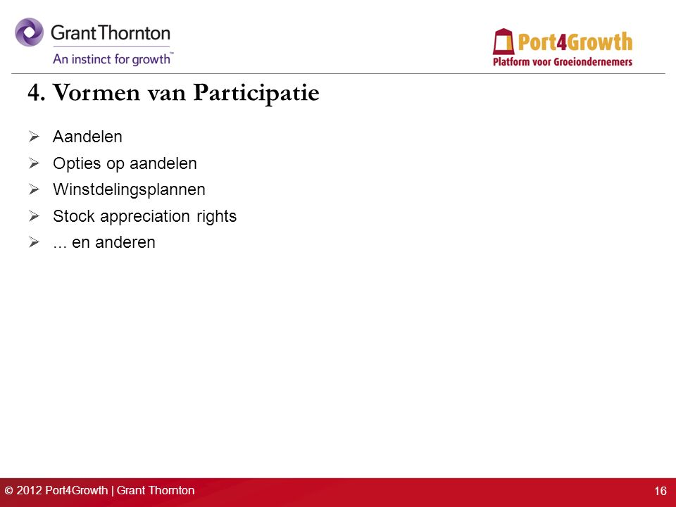 © 2012 Port4Growth | Grant Thornton 16 4. Vormen van Participatie  Aandelen  Opties op aandelen  Winstdelingsplannen  Stock appreciation rights .