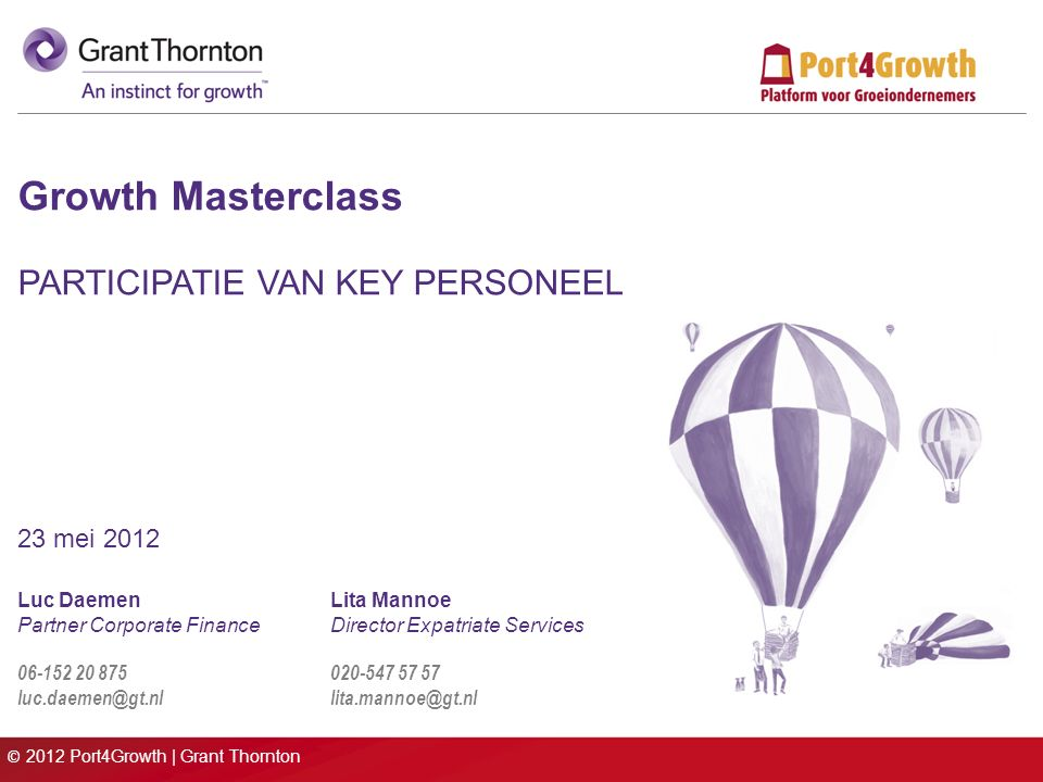 © 2012 Port4Growth | Grant Thornton Growth Masterclass PARTICIPATIE VAN KEY PERSONEEL 23 mei 2012 Luc DaemenLita Mannoe Partner Corporate FinanceDirector Expatriate Services 06-152 20 875 020-547 57 57 luc.daemen@gt.nl lita.mannoe@gt.nl