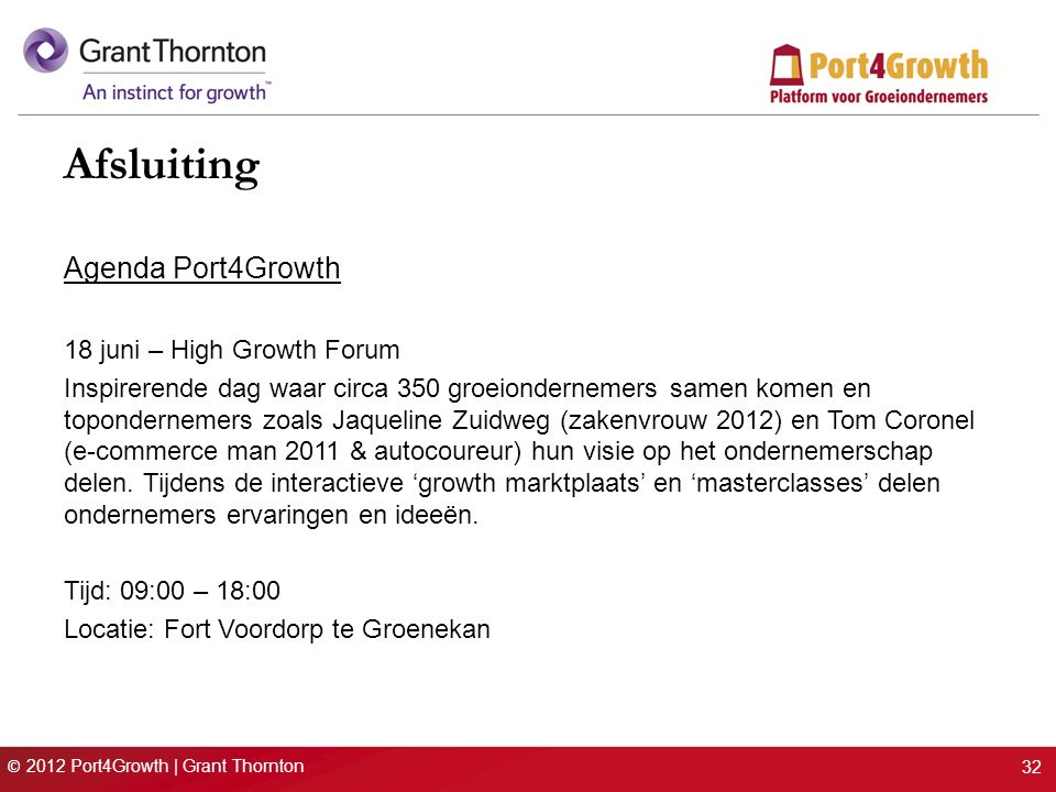 © 2012 Port4Growth | Grant Thornton 32 Afsluiting Agenda Port4Growth 18 juni – High Growth Forum Inspirerende dag waar circa 350 groeiondernemers samen komen en topondernemers zoals Jaqueline Zuidweg (zakenvrouw 2012) en Tom Coronel (e-commerce man 2011 & autocoureur) hun visie op het ondernemerschap delen.