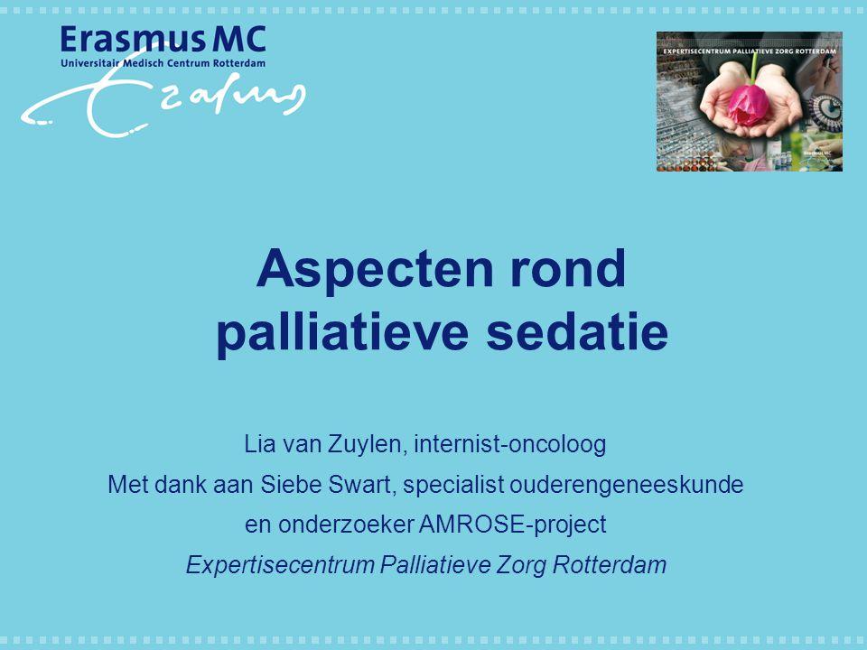Aspecten rond palliatieve sedatie Lia van Zuylen, internist-oncoloog Met dank aan Siebe Swart, specialist ouderengeneeskunde en onderzoeker AMROSE-pro
