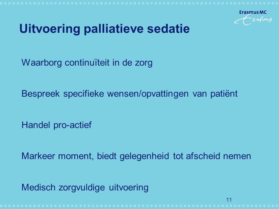 11 Uitvoering palliatieve sedatie Waarborg continuïteit in de zorg Bespreek specifieke wensen/opvattingen van patiënt Handel pro-actief Markeer moment