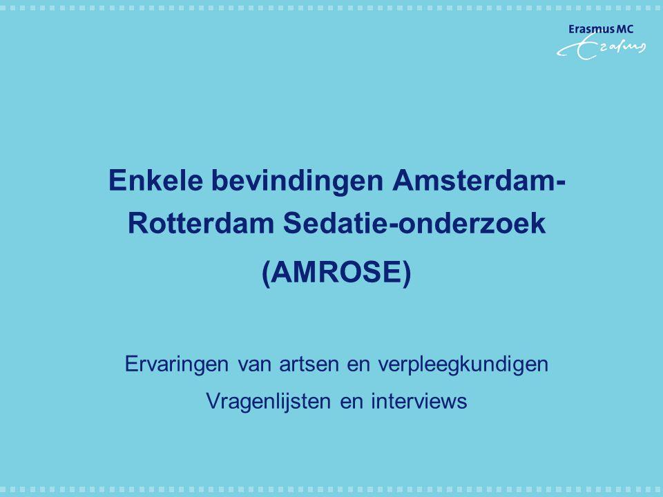 Enkele bevindingen Amsterdam- Rotterdam Sedatie-onderzoek (AMROSE) Ervaringen van artsen en verpleegkundigen Vragenlijsten en interviews