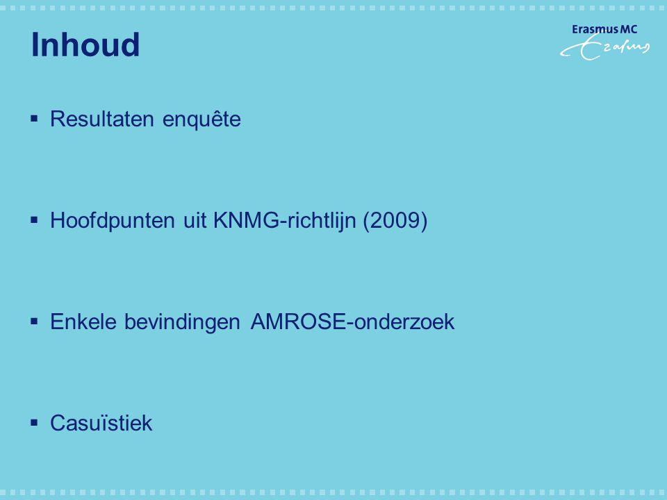 Inhoud  Resultaten enquête  Hoofdpunten uit KNMG-richtlijn (2009)  Enkele bevindingen AMROSE-onderzoek  Casuïstiek
