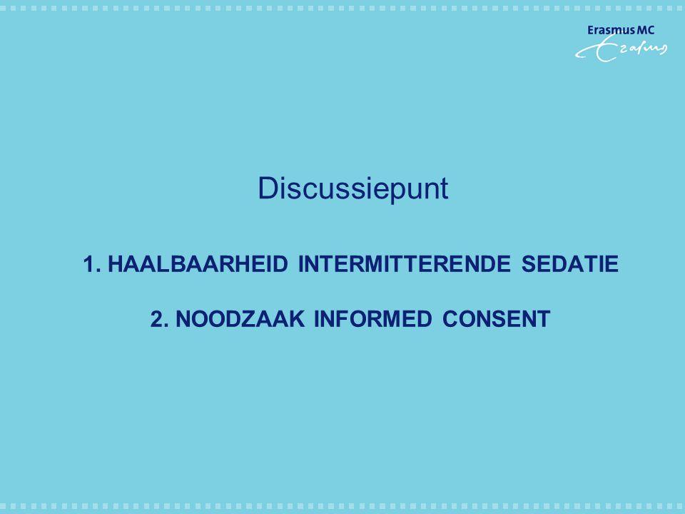 1. HAALBAARHEID INTERMITTERENDE SEDATIE 2. NOODZAAK INFORMED CONSENT Discussiepunt