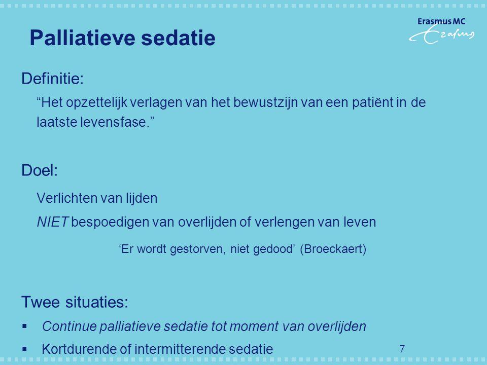 """7 Palliatieve sedatie Definitie: """"Het opzettelijk verlagen van het bewustzijn van een patiënt in de laatste levensfase."""" Doel: Verlichten van lijden N"""