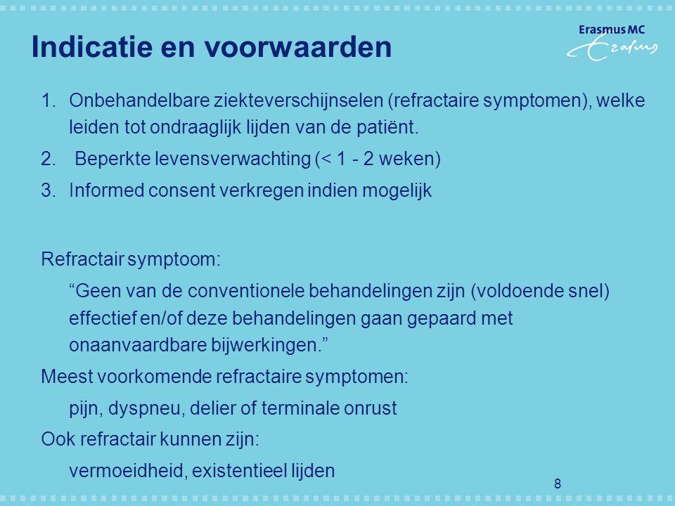 8 Indicatie en voorwaarden 1.Onbehandelbare ziekteverschijnselen (refractaire symptomen), welke leiden tot ondraaglijk lijden van de patiёnt. 2.Beperk