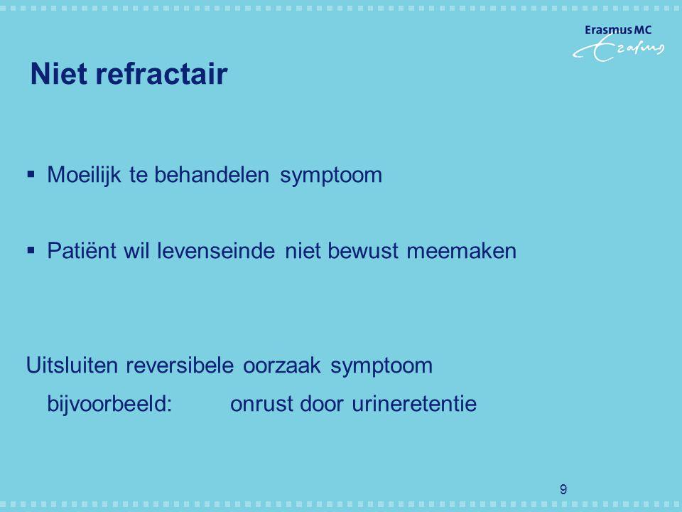 9 Niet refractair  Moeilijk te behandelen symptoom  Patiënt wil levenseinde niet bewust meemaken Uitsluiten reversibele oorzaak symptoom bijvoorbeel