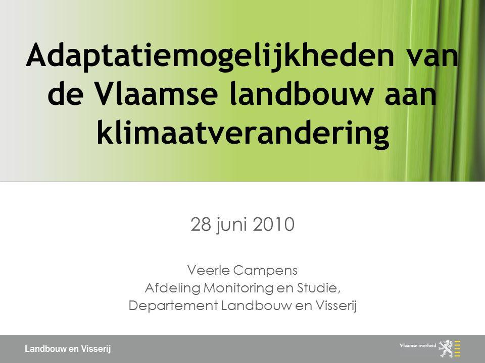 Landbouw en Visserij Adaptatiemogelijkheden van de Vlaamse landbouw aan klimaatverandering 28 juni 2010 Veerle Campens Afdeling Monitoring en Studie, Departement Landbouw en Visserij