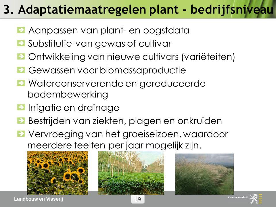 Landbouw en Visserij 19 3. Adaptatiemaatregelen plant - bedrijfsniveau Aanpassen van plant- en oogstdata Substitutie van gewas of cultivar Ontwikkelin