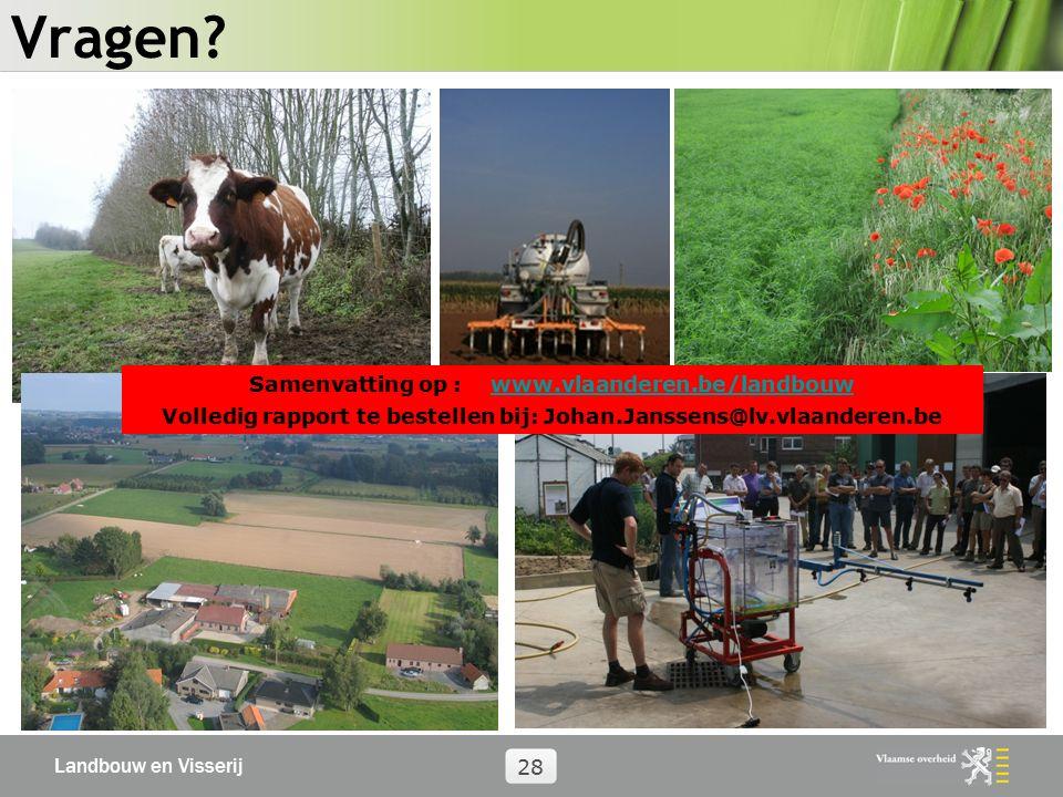 Landbouw en Visserij 28 Vragen? Samenvatting op : www.vlaanderen.be/landbouwwww.vlaanderen.be/landbouw Volledig rapport te bestellen bij: Johan.Jansse