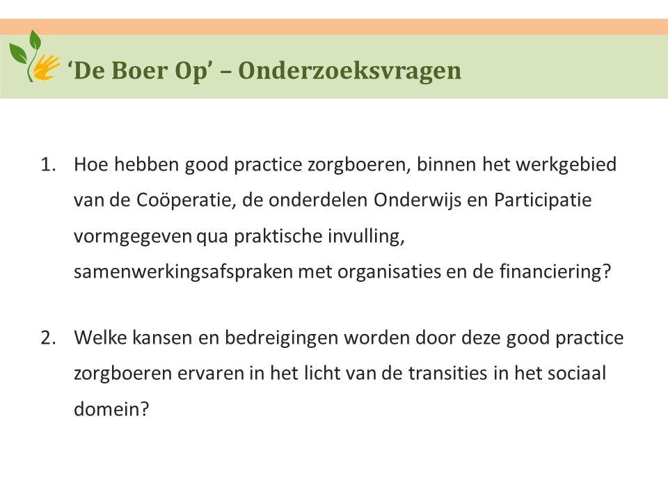 'De Boer Op' – Onderzoeksvragen 1.Hoe hebben good practice zorgboeren, binnen het werkgebied van de Coöperatie, de onderdelen Onderwijs en Participatie vormgegeven qua praktische invulling, samenwerkingsafspraken met organisaties en de financiering.