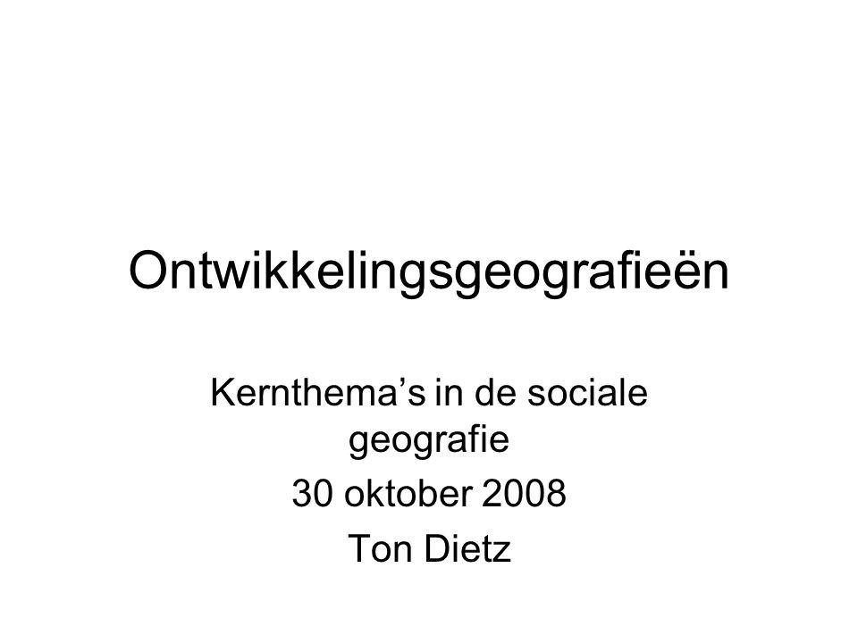Ontwikkelingsgeografieën Kernthema's in de sociale geografie 30 oktober 2008 Ton Dietz