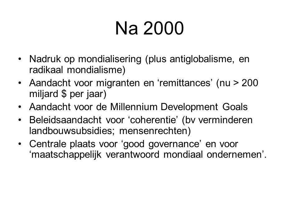Na 2000 Nadruk op mondialisering (plus antiglobalisme, en radikaal mondialisme) Aandacht voor migranten en 'remittances' (nu > 200 miljard $ per jaar) Aandacht voor de Millennium Development Goals Beleidsaandacht voor 'coherentie' (bv verminderen landbouwsubsidies; mensenrechten) Centrale plaats voor 'good governance' en voor 'maatschappelijk verantwoord mondiaal ondernemen'.