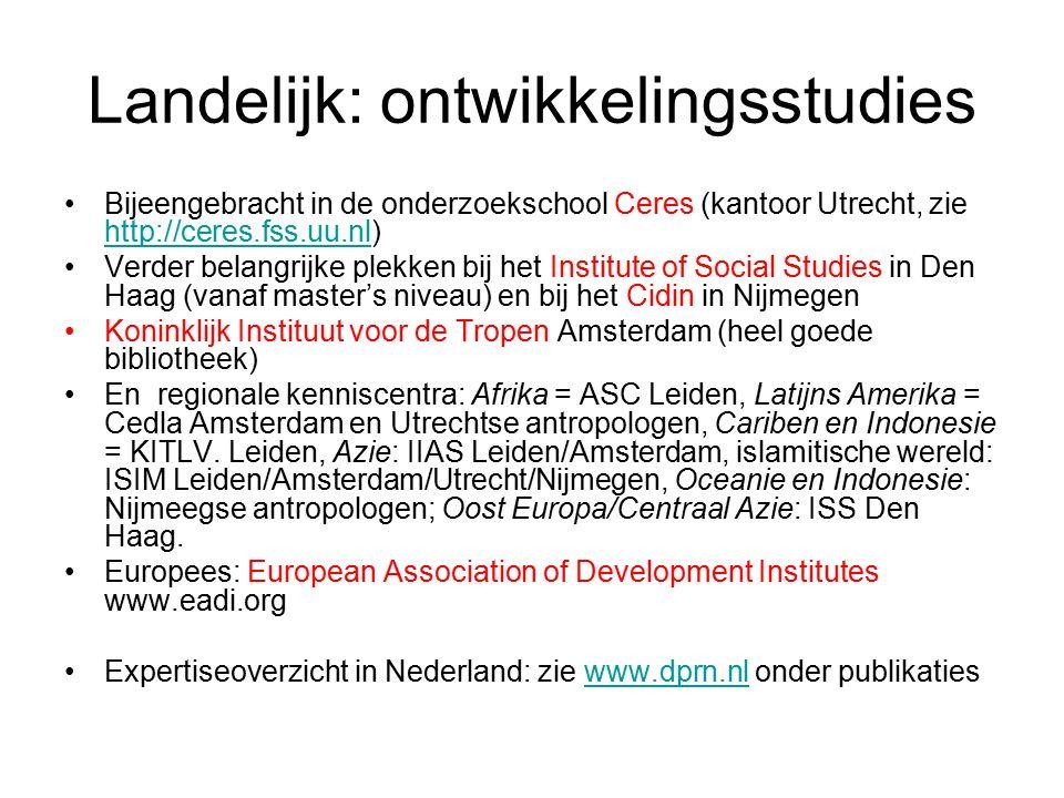 Landelijk: ontwikkelingsstudies Bijeengebracht in de onderzoekschool Ceres (kantoor Utrecht, zie http://ceres.fss.uu.nl) http://ceres.fss.uu.nl Verder belangrijke plekken bij het Institute of Social Studies in Den Haag (vanaf master's niveau) en bij het Cidin in Nijmegen Koninklijk Instituut voor de Tropen Amsterdam (heel goede bibliotheek) En regionale kenniscentra: Afrika = ASC Leiden, Latijns Amerika = Cedla Amsterdam en Utrechtse antropologen, Cariben en Indonesie = KITLV.