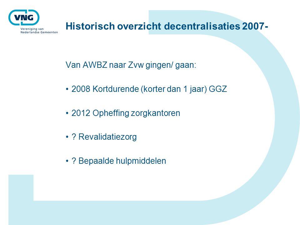 Historisch overzicht decentralisaties 2007- Van AWBZ naar Zvw gingen/ gaan: 2008 Kortdurende (korter dan 1 jaar) GGZ 2012 Opheffing zorgkantoren .