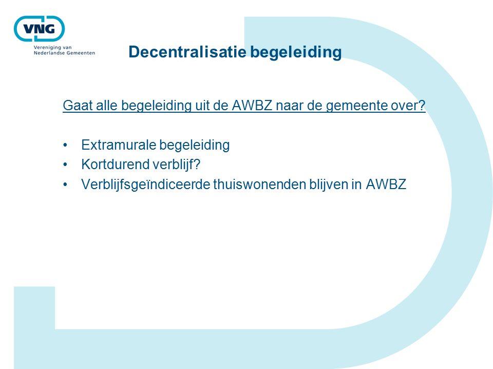 Decentralisatie begeleiding Gaat alle begeleiding uit de AWBZ naar de gemeente over.