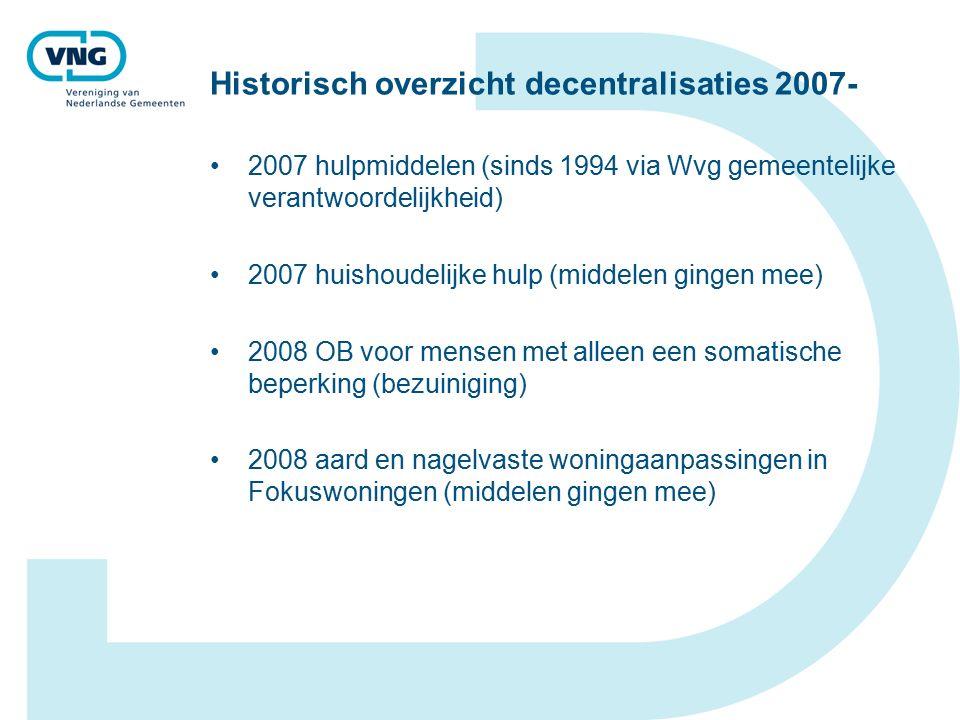 Historisch overzicht decentralisaties 2007- 2007 hulpmiddelen (sinds 1994 via Wvg gemeentelijke verantwoordelijkheid) 2007 huishoudelijke hulp (middelen gingen mee) 2008 OB voor mensen met alleen een somatische beperking (bezuiniging) 2008 aard en nagelvaste woningaanpassingen in Fokuswoningen (middelen gingen mee)