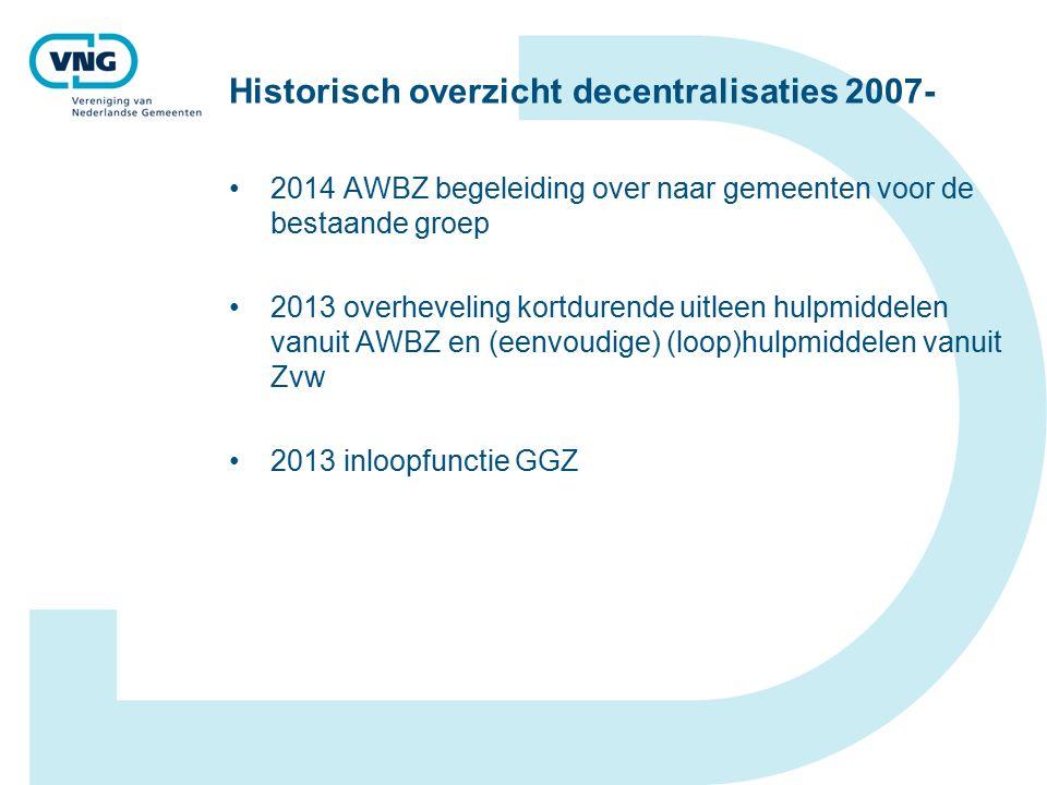 Historisch overzicht decentralisaties 2007- 2014 AWBZ begeleiding over naar gemeenten voor de bestaande groep 2013 overheveling kortdurende uitleen hulpmiddelen vanuit AWBZ en (eenvoudige) (loop)hulpmiddelen vanuit Zvw 2013 inloopfunctie GGZ
