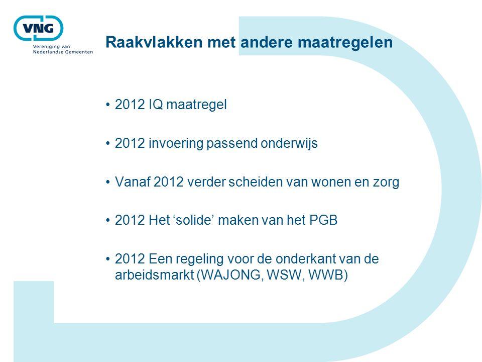 Raakvlakken met andere maatregelen 2012 IQ maatregel 2012 invoering passend onderwijs Vanaf 2012 verder scheiden van wonen en zorg 2012 Het 'solide' maken van het PGB 2012 Een regeling voor de onderkant van de arbeidsmarkt (WAJONG, WSW, WWB)