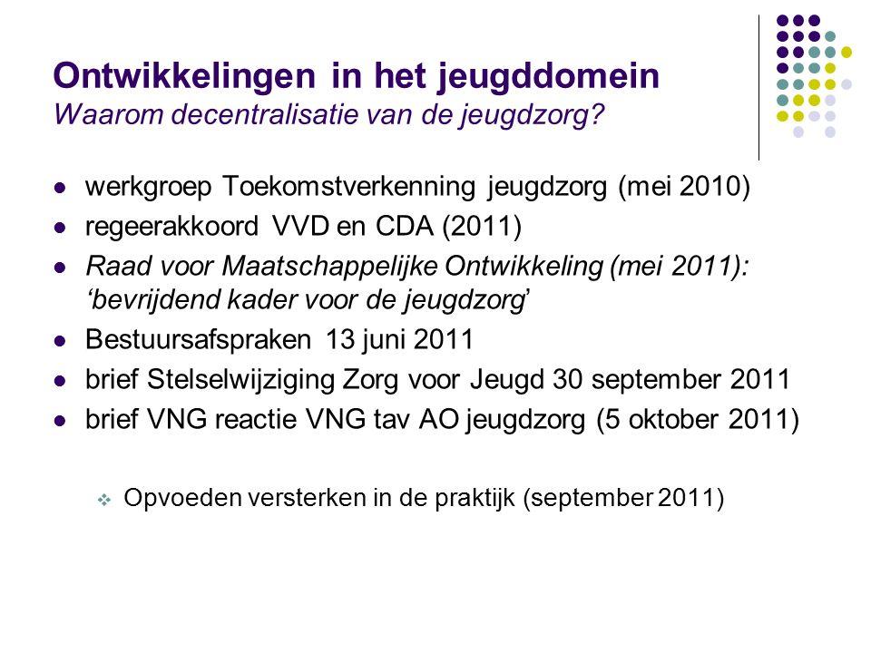 Ontwikkelingen in het jeugddomein Waarom decentralisatie van de jeugdzorg? werkgroep Toekomstverkenning jeugdzorg (mei 2010) regeerakkoord VVD en CDA