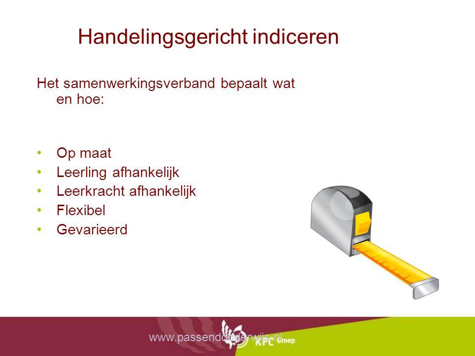 Handelingsgericht indiceren Het samenwerkingsverband bepaalt wat en hoe: Op maat Leerling afhankelijk Leerkracht afhankelijk Flexibel Gevarieerd www.passendonderwijs.nl