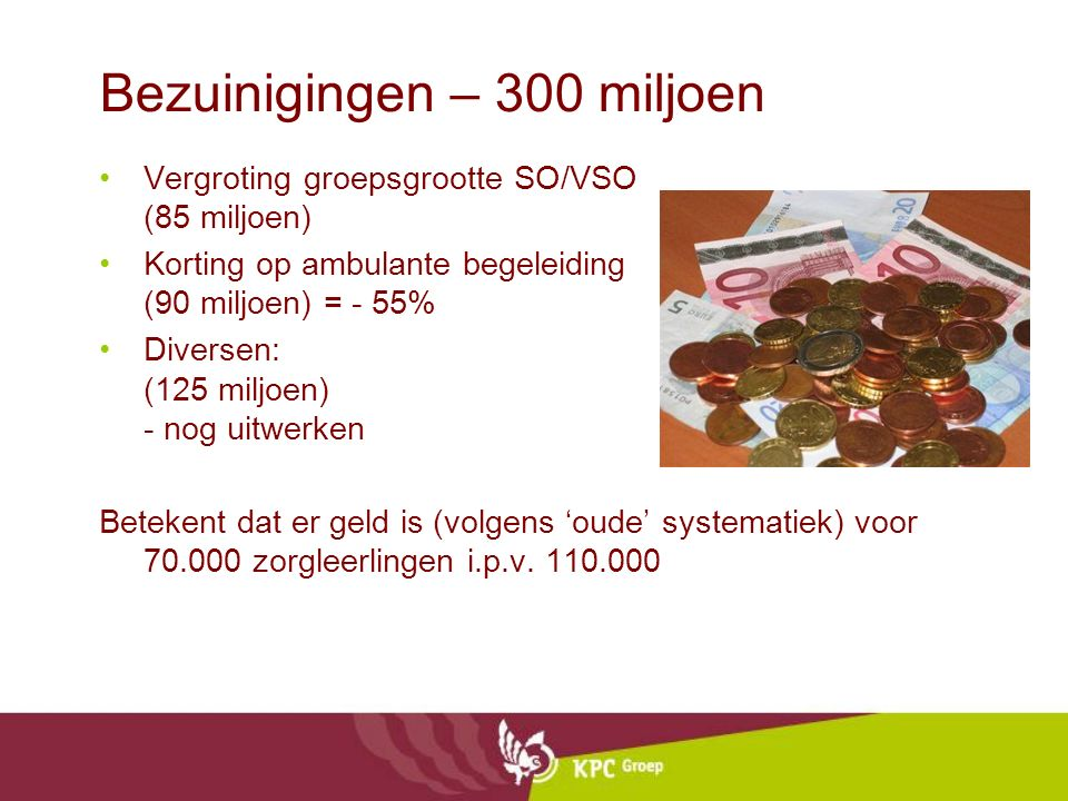 Bezuinigingen – 300 miljoen Vergroting groepsgrootte SO/VSO (85 miljoen) Korting op ambulante begeleiding (90 miljoen) = - 55% Diversen: (125 miljoen) - nog uitwerken Betekent dat er geld is (volgens 'oude' systematiek) voor 70.000 zorgleerlingen i.p.v.