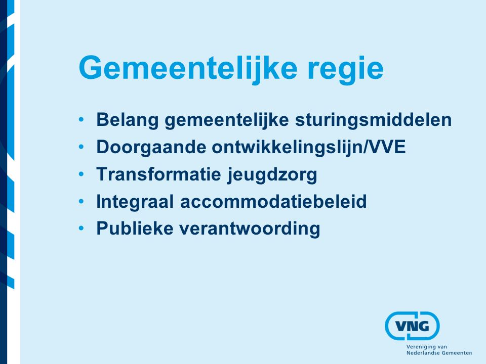 Gemeentelijke regie Belang gemeentelijke sturingsmiddelen Doorgaande ontwikkelingslijn/VVE Transformatie jeugdzorg Integraal accommodatiebeleid Publieke verantwoording