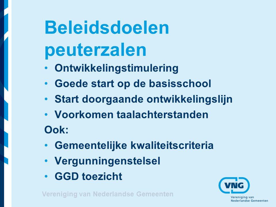 Beleidsdoelen peuterzalen Ontwikkelingstimulering Goede start op de basisschool Start doorgaande ontwikkelingslijn Voorkomen taalachterstanden Ook: Gemeentelijke kwaliteitscriteria Vergunningenstelsel GGD toezicht Vereniging van Nederlandse Gemeenten