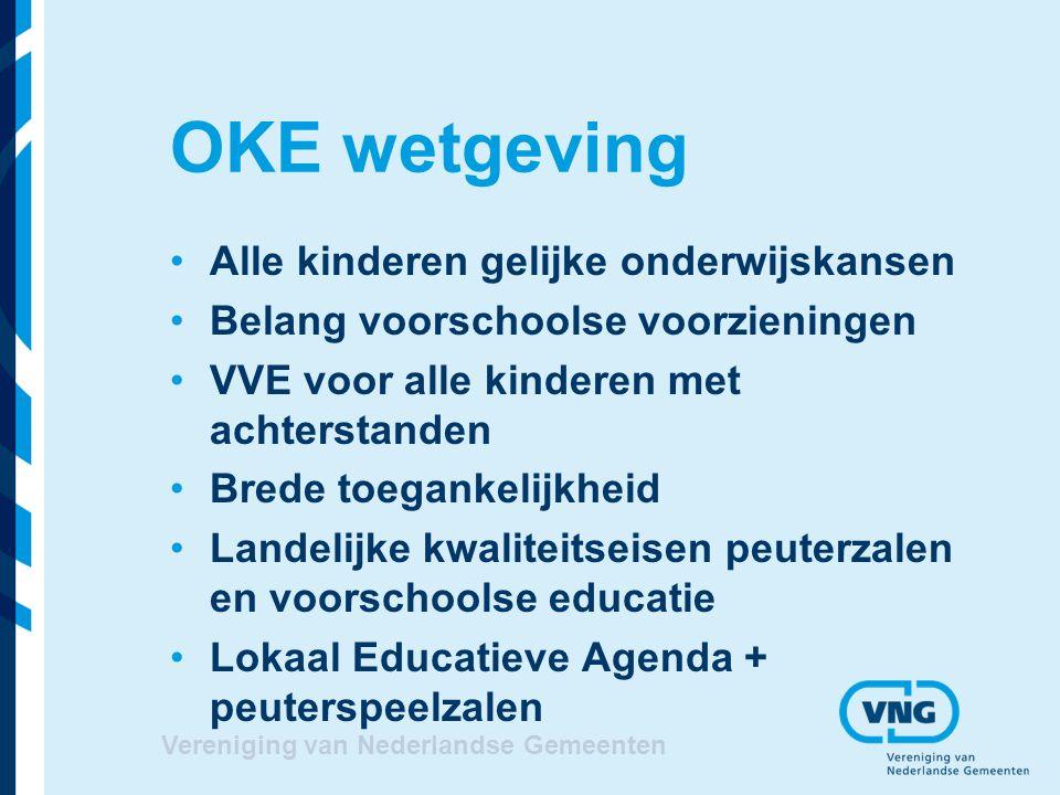 OKE wetgeving Alle kinderen gelijke onderwijskansen Belang voorschoolse voorzieningen VVE voor alle kinderen met achterstanden Brede toegankelijkheid Landelijke kwaliteitseisen peuterzalen en voorschoolse educatie Lokaal Educatieve Agenda + peuterspeelzalen Vereniging van Nederlandse Gemeenten