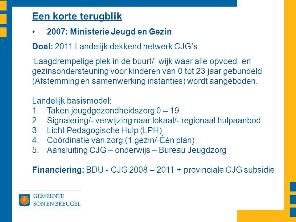 Een korte terugblik 2007: Ministerie Jeugd en Gezin Doel: 2011 Landelijk dekkend netwerk CJG ' s 'Laagdrempelige plek in de buurt/- wijk waar alle opv