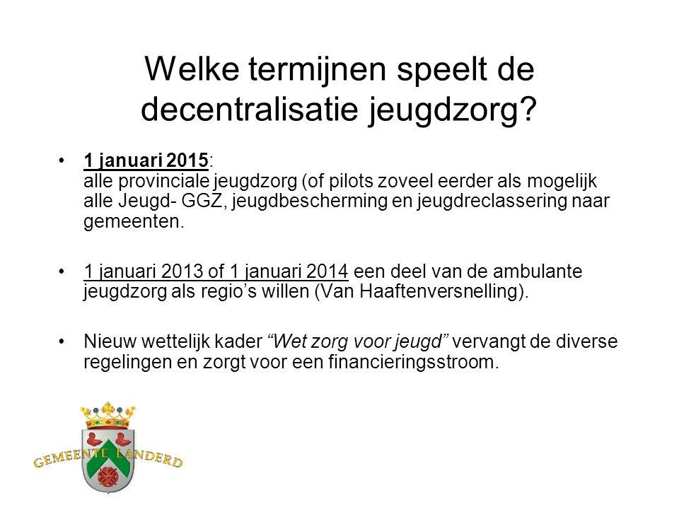 Welke termijnen speelt de decentralisatie jeugdzorg? 1 januari 2015: alle provinciale jeugdzorg (of pilots zoveel eerder als mogelijk alle Jeugd- GGZ,