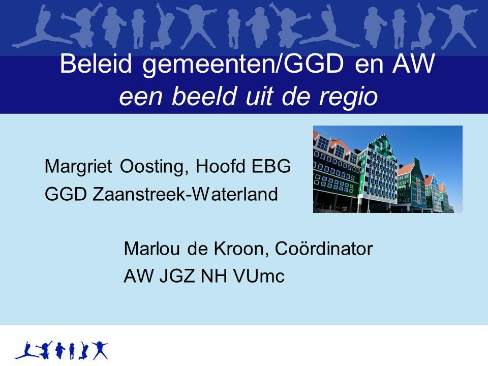 Beleid gemeenten/GGD en AW een beeld uit de regio Margriet Oosting, Hoofd EBG GGD Zaanstreek-Waterland Marlou de Kroon, Coördinator AW JGZ NH VUmc