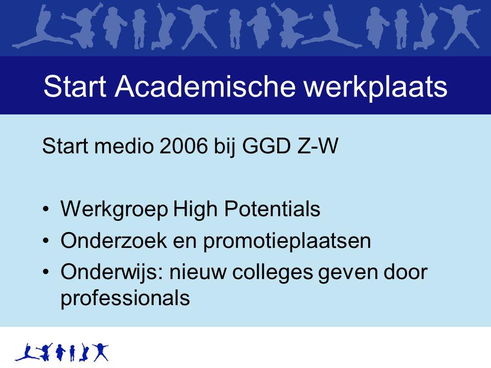 Start Academische werkplaats Start medio 2006 bij GGD Z-W Werkgroep High Potentials Onderzoek en promotieplaatsen Onderwijs: nieuw colleges geven door