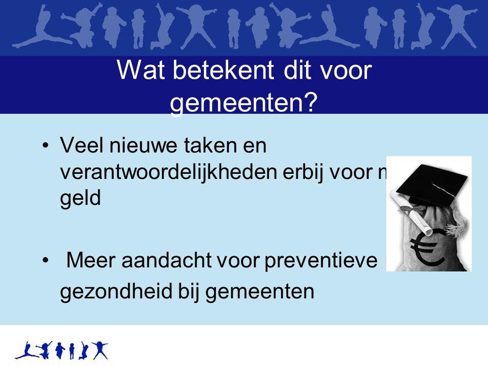 Wat betekent dit voor gemeenten? Veel nieuwe taken en verantwoordelijkheden erbij voor minder geld Meer aandacht voor preventieve gezondheid bij gemee