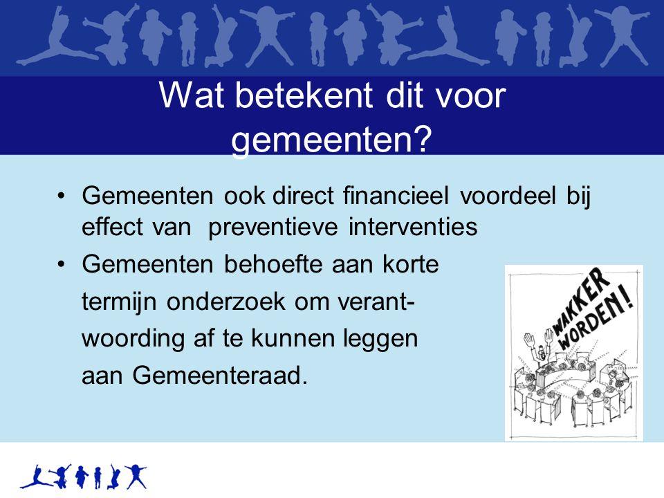 Wat betekent dit voor gemeenten? Gemeenten ook direct financieel voordeel bij effect van preventieve interventies Gemeenten behoefte aan korte termijn