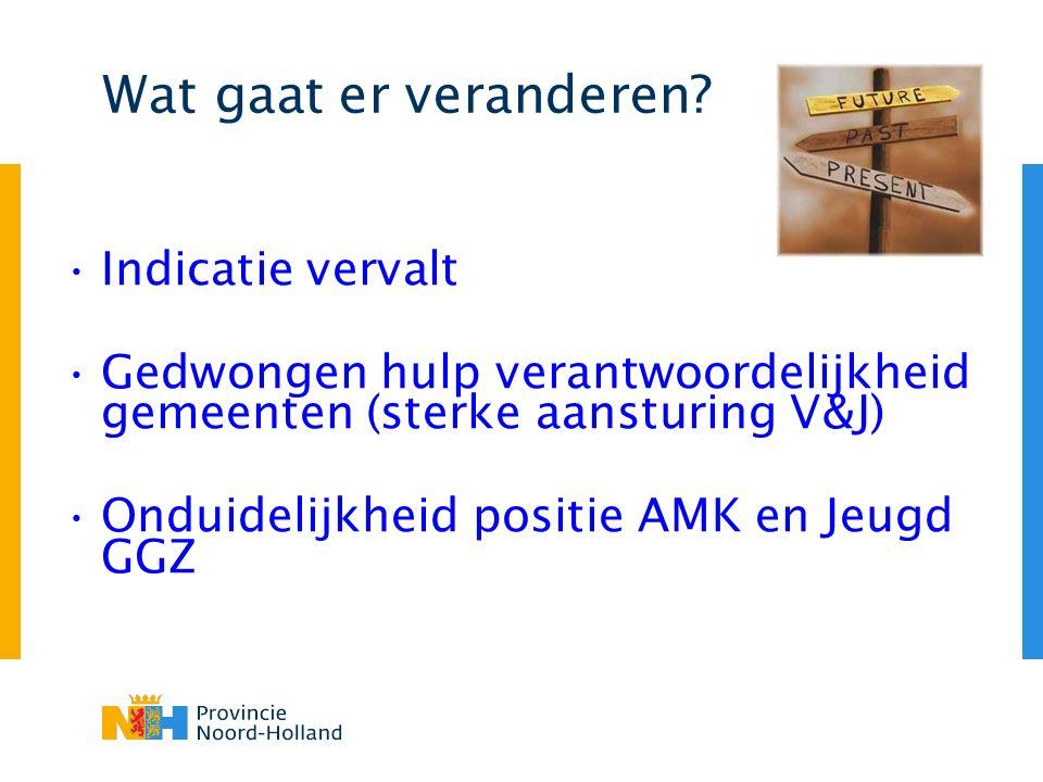 Wat gaat er veranderen? Indicatie vervalt Gedwongen hulp verantwoordelijkheid gemeenten (sterke aansturing V&J) Onduidelijkheid positie AMK en Jeugd G
