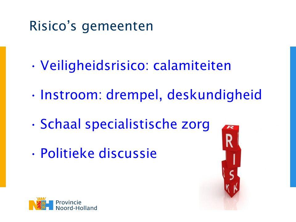 Risico's gemeenten Veiligheidsrisico: calamiteiten Instroom: drempel, deskundigheid Schaal specialistische zorg Politieke discussie