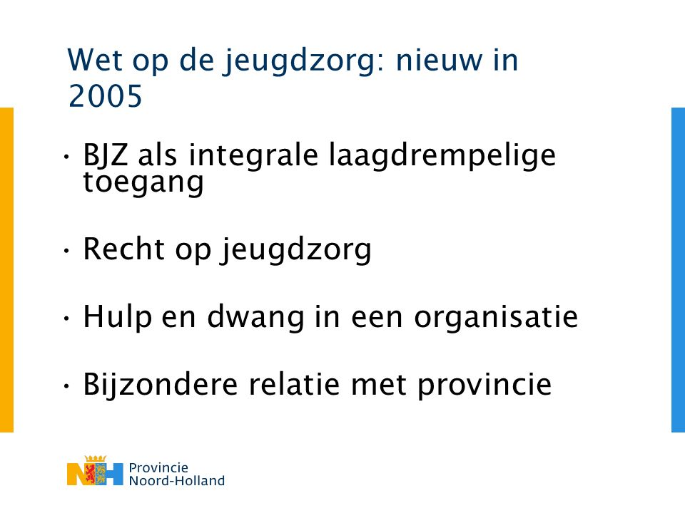 Wet op de jeugdzorg: nieuw in 2005 BJZ als integrale laagdrempelige toegang Recht op jeugdzorg Hulp en dwang in een organisatie Bijzondere relatie met provincie