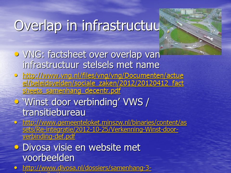 Overlap in infrastructuur VNG: factsheet over overlap van infrastructuur stelsels met name VNG: factsheet over overlap van infrastructuur stelsels met name http://www.vng.nl/files/vng/vng/Documenten/actue el/beleidsvelden/sociale_zaken/2012/20120412_fact sheets_samenhang_decentr.pdf http://www.vng.nl/files/vng/vng/Documenten/actue el/beleidsvelden/sociale_zaken/2012/20120412_fact sheets_samenhang_decentr.pdf http://www.vng.nl/files/vng/vng/Documenten/actue el/beleidsvelden/sociale_zaken/2012/20120412_fact sheets_samenhang_decentr.pdf http://www.vng.nl/files/vng/vng/Documenten/actue el/beleidsvelden/sociale_zaken/2012/20120412_fact sheets_samenhang_decentr.pdf 'Winst door verbinding' VWS / transitiebureau 'Winst door verbinding' VWS / transitiebureau http://www.gemeenteloket.minszw.nl/binaries/content/as sets/Re-integratie/2012-10-25/Verkenning-Winst-door- verbinding-def.pdf http://www.gemeenteloket.minszw.nl/binaries/content/as sets/Re-integratie/2012-10-25/Verkenning-Winst-door- verbinding-def.pdf http://www.gemeenteloket.minszw.nl/binaries/content/as sets/Re-integratie/2012-10-25/Verkenning-Winst-door- verbinding-def.pdf http://www.gemeenteloket.minszw.nl/binaries/content/as sets/Re-integratie/2012-10-25/Verkenning-Winst-door- verbinding-def.pdf Divosa visie en website met voorbeelden Divosa visie en website met voorbeelden http://www.divosa.nl/dossiers/samenhang-3- decentralisaties http://www.divosa.nl/dossiers/samenhang-3- decentralisaties http://www.divosa.nl/dossiers/samenhang-3- decentralisaties http://www.divosa.nl/dossiers/samenhang-3- decentralisaties