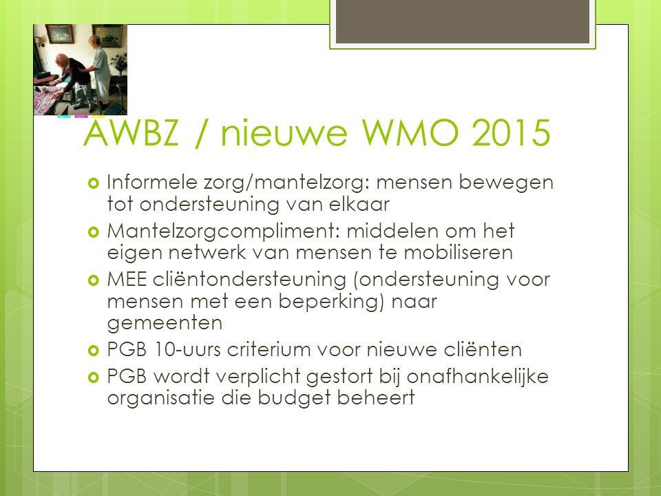 AWBZ / nieuwe WMO 2015  Informele zorg/mantelzorg: mensen bewegen tot ondersteuning van elkaar  Mantelzorgcompliment: middelen om het eigen netwerk van mensen te mobiliseren  MEE cliëntondersteuning (ondersteuning voor mensen met een beperking) naar gemeenten  PGB 10-uurs criterium voor nieuwe cliënten  PGB wordt verplicht gestort bij onafhankelijke organisatie die budget beheert