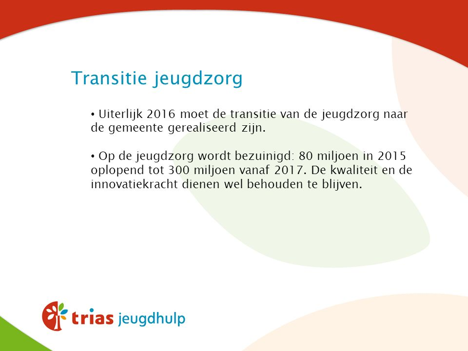 Uiterlijk 2016 moet de transitie van de jeugdzorg naar de gemeente gerealiseerd zijn. Op de jeugdzorg wordt bezuinigd: 80 miljoen in 2015 oplopend tot