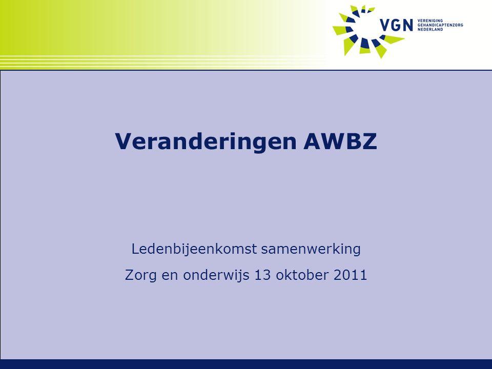Veranderingen AWBZ Ledenbijeenkomst samenwerking Zorg en onderwijs 13 oktober 2011