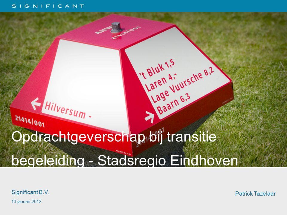 Opdrachtgeverschap bij transitie begeleiding - Stadsregio Eindhoven Significant B.V. 13 januari 2012 Patrick Tazelaar