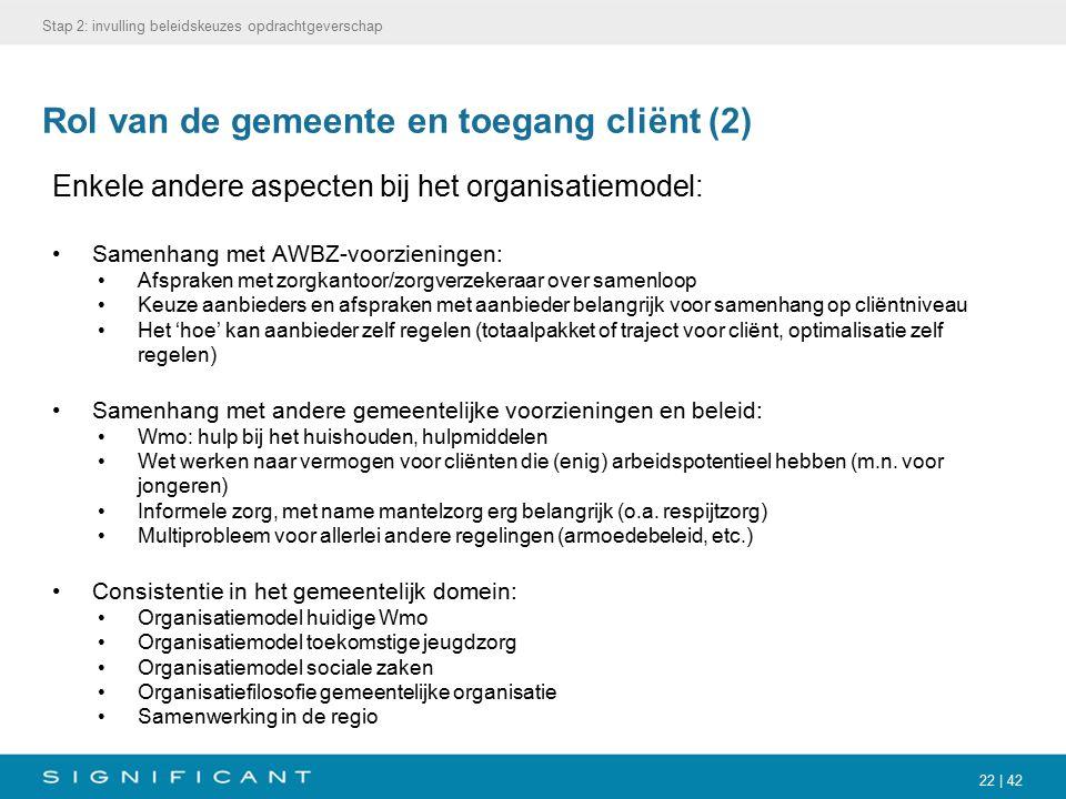 22 | 42 Rol van de gemeente en toegang cliënt (2) Enkele andere aspecten bij het organisatiemodel: Samenhang met AWBZ-voorzieningen: Afspraken met zor